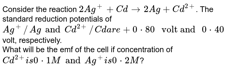 """Consider the reaction `2Ag^(+) + Cd to 2Ag + Cd^(2+)`. The standard reduction potentials of `Ag^(+)//Ag and Cd^(2+)//Cd are + 0*80 """" volt and """" 0*40` volt, respectively. <br> What will be the emf of the cell if concentration of `Cd^(2+) is 0*1 M and Ag^(+) is 0*2 M`?"""
