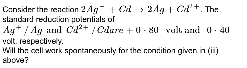 """Consider the reaction `2Ag^(+) + Cd to 2Ag + Cd^(2+)`. The standard reduction potentials of `Ag^(+)//Ag and Cd^(2+)//Cd are + 0*80 """" volt and """" 0*40` volt, respectively. <br> Will the cell work spontaneously for the condition given in (iii) above?"""