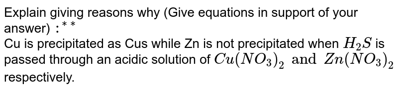 """Explain giving reasons why (Give equations in support of your answer) `:^(**""""**)` <br> Cu is precipitated as Cus while Zn is not precipitated when `H_2S` is passed through an acidic solution of `Cu(NO_3)_2 and Zn(NO_3)_2` respectively."""