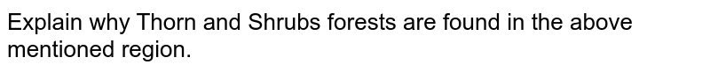 Explain why Thorn and Shrubs forests are found in the above mentioned region.