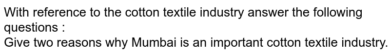 With reference to the cotton textile industry answer the following questions :  <br>  Give two reasons why Mumbai is an important cotton textile industry.