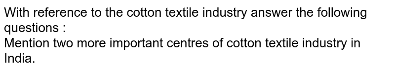 With reference to the cotton textile industry answer the following questions :  <br>  Mention two more important centres of cotton textile industry in India.