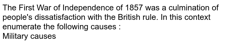 The First War of Independence of 1857 was a culmination of people's dissatisfaction with the British rule. In this context enumerate the following causes : <br> Military causes