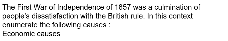 The First War of Independence of 1857 was a culmination of people's dissatisfaction with the British rule. In this context enumerate the following causes : <br>  Economic causes