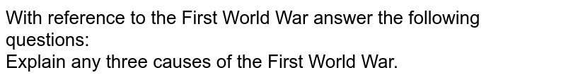 With reference to the First World War answer the following questions: <br> Explain any three causes of the First World War.