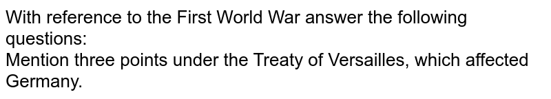 With reference to the First World War answer the following questions: <br> Mention three points under the Treaty of Versailles, which affected Germany.