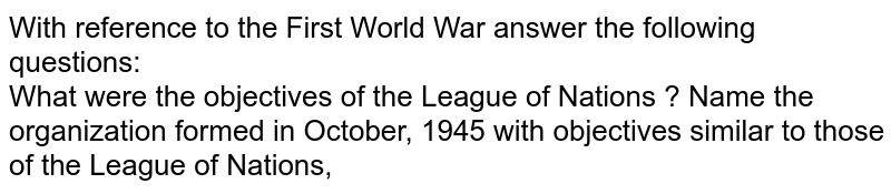With reference to the First World War answer the following questions: <br> What were the objectives of the League of Nations ? Name the organization formed in October, 1945 with objectives similar to those of the League of Nations,