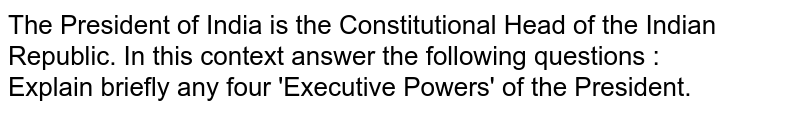 The President of India is the Constitutional Head of the Indian Republic. In this context answer the following questions : <br> Explain briefly any four 'Executive Powers' of the President.