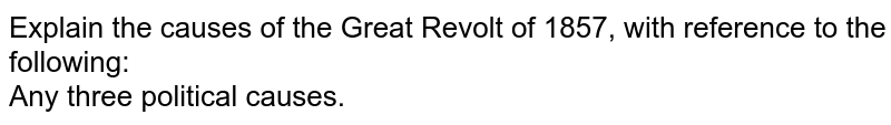 Explain the causes of the Great Revolt of 1857, with reference to the following: <br>  Any three political causes.