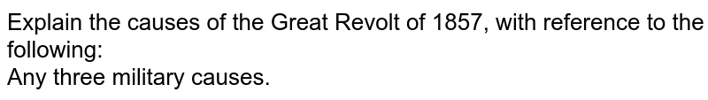 Explain the causes of the Great Revolt of 1857, with reference to the following: <br> Any three military causes.