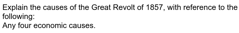 Explain the causes of the Great Revolt of 1857, with reference to the following: <br> Any four economic causes.