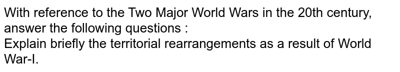 With reference to the Two Major World Wars in the 20th century, answer the following questions : <br> Explain briefly the territorial rearrangements as a result of World War-I.