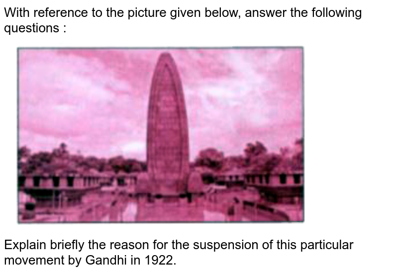 """With reference to the picture given below, answer the following questions : <br> <img src=""""https://doubtnut-static.s.llnwi.net/static/physics_images/GRU_ICSE_10Y_SP_X_HIS_CIV_19_E01_037_Q01.png"""" width=""""80%""""> <br> Explain briefly the reason for the suspension of this particular movement by Gandhi in 1922."""