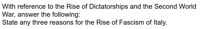With reference to the Rise of Dictatorships and the Second World War, answer the following:  <br>  State any three reasons for the Rise of Fascism of Italy.