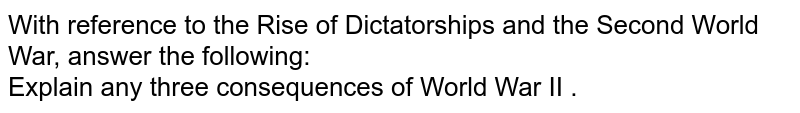 With reference to the Rise of Dictatorships and the Second World War, answer the following:  <br>  Explain any three consequences of World War II .