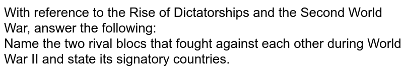 With reference to the Rise of Dictatorships and the Second World War, answer the following:  <br>  Name the two rival blocs that fought against each other during World War II and state its signatory countries.