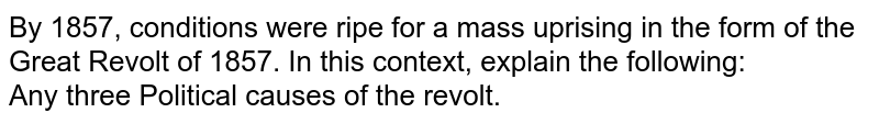 By 1857, conditions were ripe for a mass uprising in the form of the Great Revolt of 1857. In this context, explain the following: <br>  Any three Political causes of the revolt.