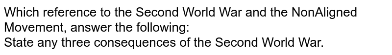 Which reference to the Second World War and the NonAligned Movement, answer the following: <br> State any three consequences of the Second World War.