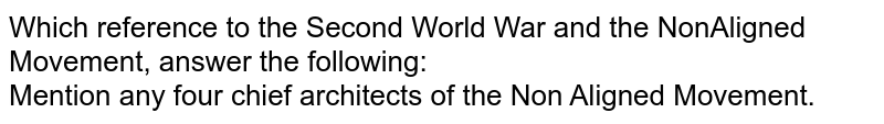 Which reference to the Second World War and the NonAligned Movement, answer the following: <br> Mention any four chief architects of the Non Aligned Movement.