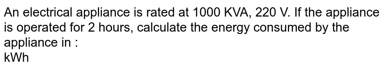 An electrical appliance is rated at 1000 KVA, 220 V. If the appliance is operated for 2 hours, calculate the energy consumed by the appliance in : <br> kWh