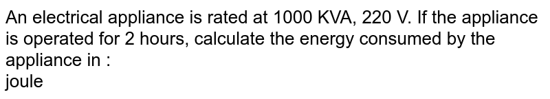 An electrical appliance is rated at 1000 KVA, 220 V. If the appliance is operated for 2 hours, calculate the energy consumed by the appliance in : <br> joule