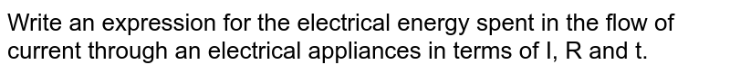 Write an expression for the electrical energy spent in the flow of current through an electrical appliances in terms of I, R and t.