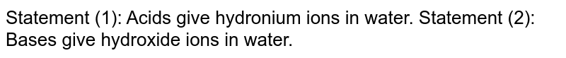 Statement (1): Acids give hydronium ions in water. Statement (2): Bases give hydroxide ions in water.
