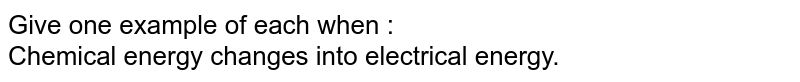 Give one example of each when : <br> Chemical energy changes into electrical energy.