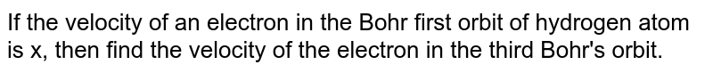 If the velocity of an electron in the Bohr first orbit of hydrogen atom is x, then find the velocity of the electron in the third Bohr's orbit.
