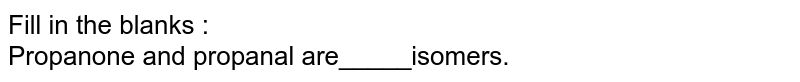 Fill in the blanks : <br>Propanone and propanal are_____isomers.