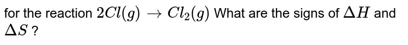 for the reaction `2Cl(g)rarr Cl_2(g)` What are the signs of `Delta H` and `Delta S` ?