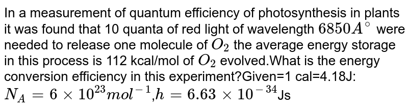 In a measurement of quantum efficiency of photosynthesis in plants it was found that 10 quanta of red light of wavelength `6850 A^@` were needed to release one molecule of `O_2` the average energy storage in this process is 112 kcal/mol of `O_2` evolved.What is the energy conversion efficiency in this experiment?Given=1 cal=4.18J: `N_A=6xx10^23 mol^-1`,`h=6.63xx10^-34`Js