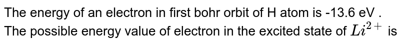 The energy of an electron in first bohr orbit of H atom is -13.6 eV . The possible energy value of electron in the excited state of `Li^(2+)` is
