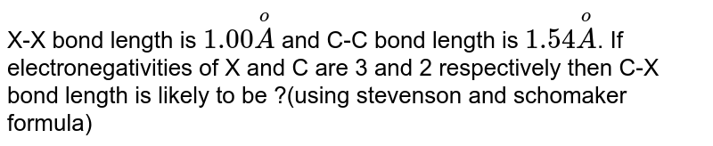 X-X bond length is `1.00oversetoA` and C-C bond length is `1.54oversetoA`. If electronegativities of X and C are 3 and 2 respectively then C-X bond length is likely to be ?(using stevenson and schomaker formula)