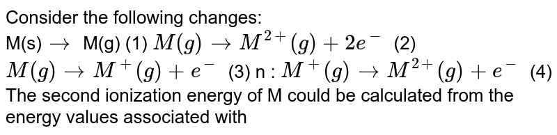 Consider the following changes: <br> M(s)`rarr` M(g) (1) `M(g) rarr M^(2+) (g) +2e^-` (2) <br> `M(g) rarr M^+(g) +e^-` (3) n : `M^+(g) rarr M^(2+)(g) +e^-` (4) <br> The second ionization energy of M could be calculated from the energy values associated with