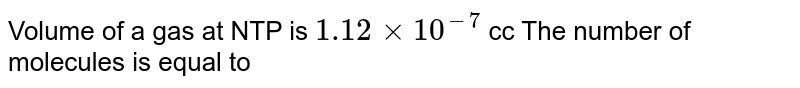 Volume of a gas at NTP is `1.12xx10^-7cc` The number of molecules is equal to