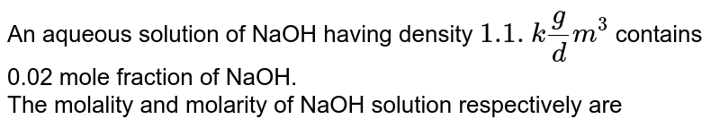 An aqueous solution of NaOH having density `1.1. kg /dm^3` contains 0.02 mole fraction of NaOH. <br> The molality and molarity of NaOH solution respectively are