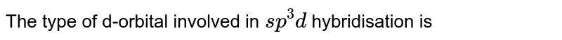 The type of d-orbital involved in `sp^3d` hybridisation is