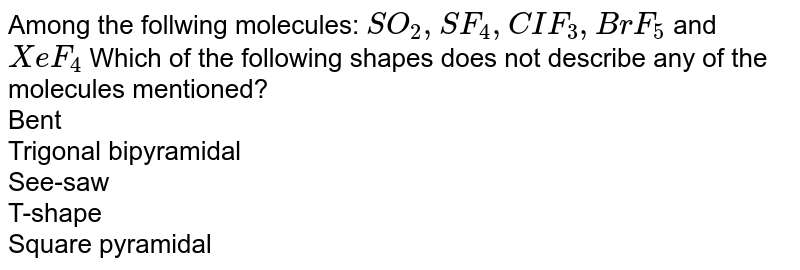 Among the follwing molecules: `SO_2, SF_4, CIF_3, BrF_5` and `XeF_4` Which of the following shapes does not describe any of the molecules mentioned? <br> Bent<br> Trigonal bipyramidal<br> See-saw<br> T-shape<br> Square pyramidal