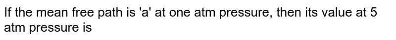 If the mean free path is 'a' at one atm pressure, then its value at 5 atm pressure is