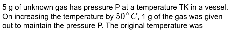 5 g of unknown gas has pressure P at a temperature TK in a vessel. On increasing the temperature by `50^@C`, 1 g of the gas was given out to maintain the pressure P. The original temperature was
