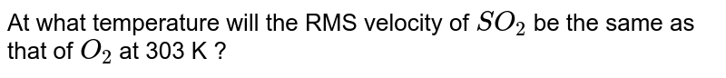 At what temperature will the RMS velocity of  `SO_2` be the same as that of  `O_2` at 303 K ?