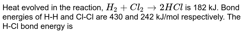 Heat evolved in the reaction, `H_2+Cl_2rarr2HCl` is 182 kJ. Bond energies of H-H and Cl-Cl are 430 and 242 kJ/mol respectively. The H-Cl bond energy is