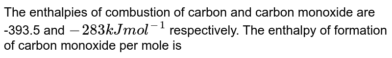 The enthalpies of combustion of carbon and carbon monoxide are -393.5 and `-283 kJ mol^-1` respectively. The enthalpy of formation of carbon monoxide per mole is