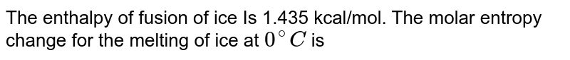 The enthalpy of fusion of ice Is 1.435 kcal/mol. The molar entropy change for the melting of ice at `0^@C` is