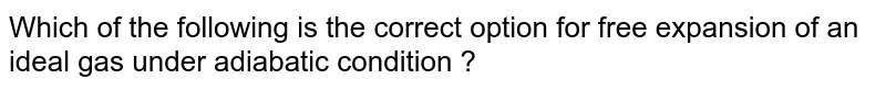 Which of the following is the correct option for free expansion of an ideal gas under adiabatic condition ?