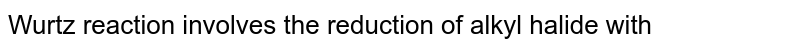 Wurtz reaction involves the reduction of alkyl halide with
