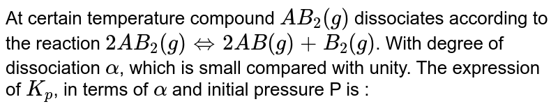 At certain temperature compound `AB_2(g)` dissociates according to the reaction `2AB_2(g) iff 2AB(g) + B_2(g0`. With degree of dissociation `alpha`, which is small compared with unity. The expression of `K_p`, in terms of `alpha` and initial pressure P is :
