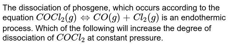 The dissociation of phosgene, which occurs according to the equation `COCI_2(g) iff CO(g) + Cl_2(g)` is an endothermic process. Which of the following will increase the degree of dissociation of `COCI_2` at constant pressure.