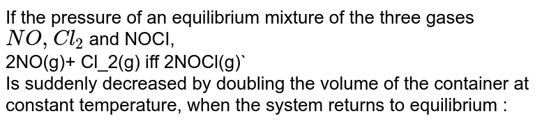 If the pressure of an equilibrium mixture of the three gases `NO,Cl_2` and NOCI, <br>2NO(g)+ Cl_2(g) iff 2NOCl(g)` <br>Is suddenly decreased by doubling the volume of the container at constant temperature, when the system returns to equilibrium :
